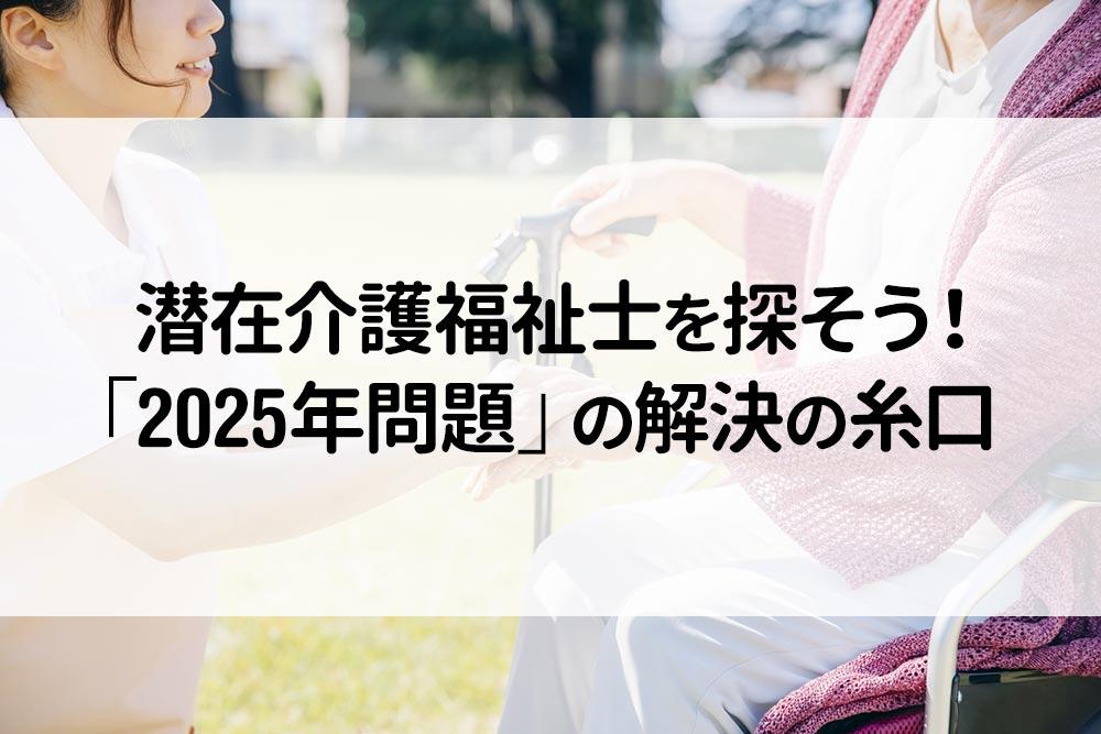 潜在介護福祉士を探そう! 「2025年問題」の解決の糸口
